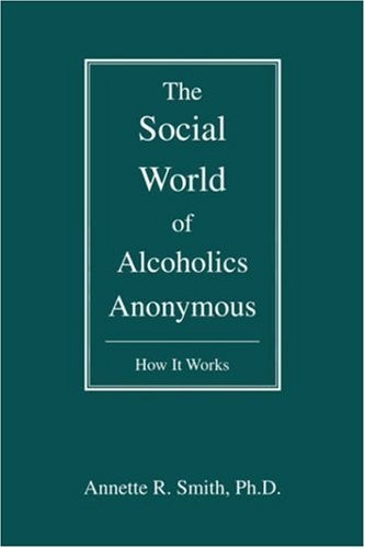 The Social World of Alcoholics Anonymous: How It Works (Hindsfoot Foundation Series on Treatment and Recovery)