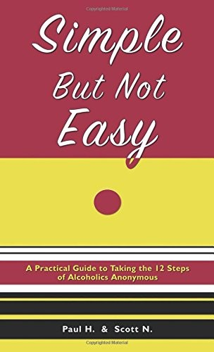 Simple But Not Easy: A Practical Guide to Taking the 12 Steps of Alcoholics Anonymous