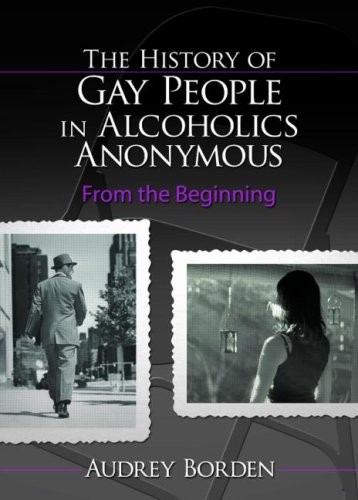 The History of Gay People in Alcoholics Anonymous: From the Beginning (Haworth Series in Family and Consumer Issues in Health)