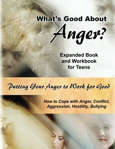 What's Good About Anger? Expanded Book & Workbook for Teens: How to Cope with Anger, Conflict, Aggression, Hostility & Bullying