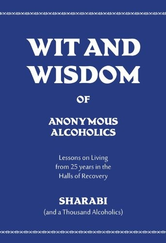 Wit and Wisdom of Anonymous Alcoholics: Lessons on Living from 25 years in the Halls of Recovery