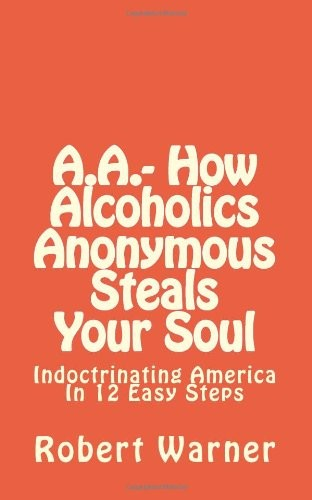 A.A.- How Alcoholics Anonymous Steals Your Soul: Indoctrinating America in 12 Easy Steps