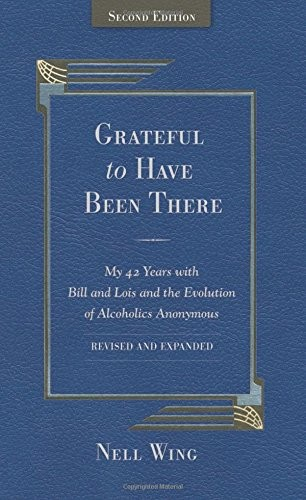 Grateful To Have Been There: My 42 Years With Bill And Lois, And The Evolution Of Alcoholics Anonymous/Second Edition-Expanded and Revised