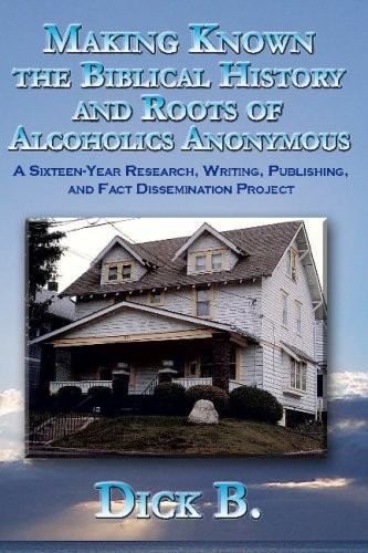 Making Known the Biblical History and Roots of Alcoholics Anonymous: A Sixteen-Year Research, Writing, Publishing, and Fact Dissemination Project, Third Edition