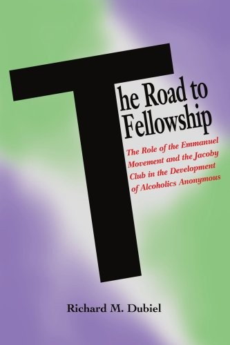 The Road to Fellowship: The Role of the Emmanuel Movement and the Jacoby Club in the Development of Alcoholics Anonymous (Hindsfoot Foundation Series on the History of Alcoholism Treatment)