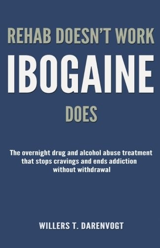 Rehab Doesn't Work - Ibogaine Does: The overnight drug and alcohol abuse treatment that stops cravings and ends addiction without withdrawal