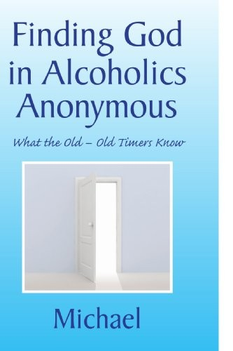 Finding God in Alcoholics Anonymous: What the Old - Old Timers Know